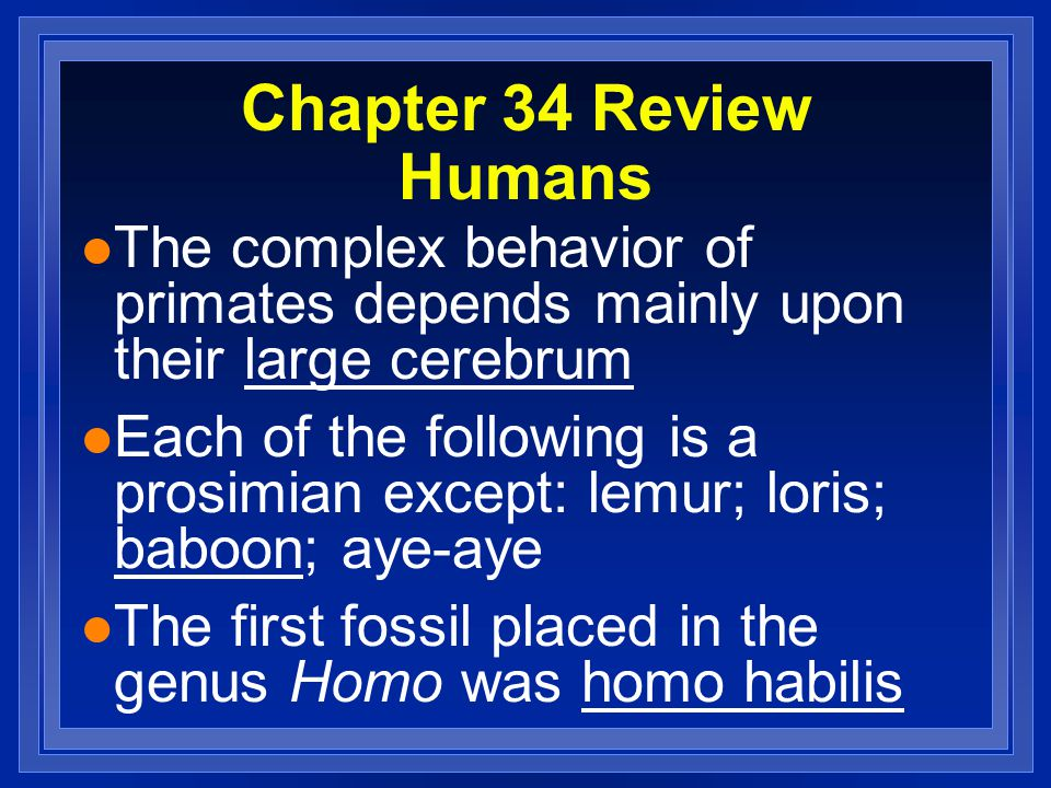 Chapter 34 Review Humans l The complex behavior of primates depends mainly upon their large cerebrum l Each of the following is a prosimian except: le