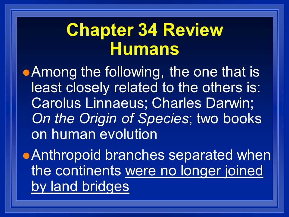 Chapter 34 Review Humans l Among the following, the one that is least closely related to the others is: Carolus Linnaeus; Charles Darwin; On the Origi