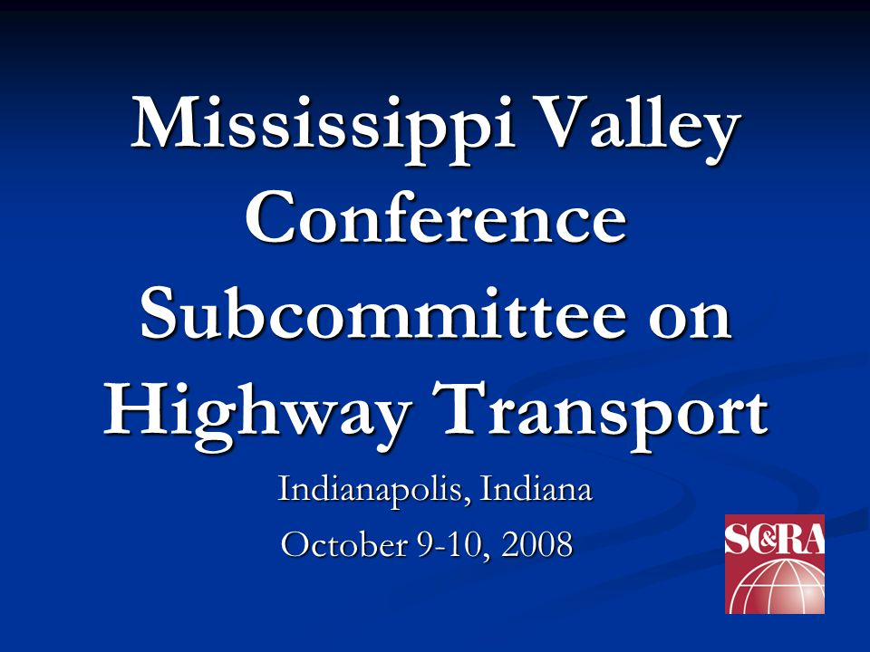 Mississippi Valley Conference Subcommittee on Highway Transport Indianapolis, Indiana October 9-10, 2008 October 9-10, 2008