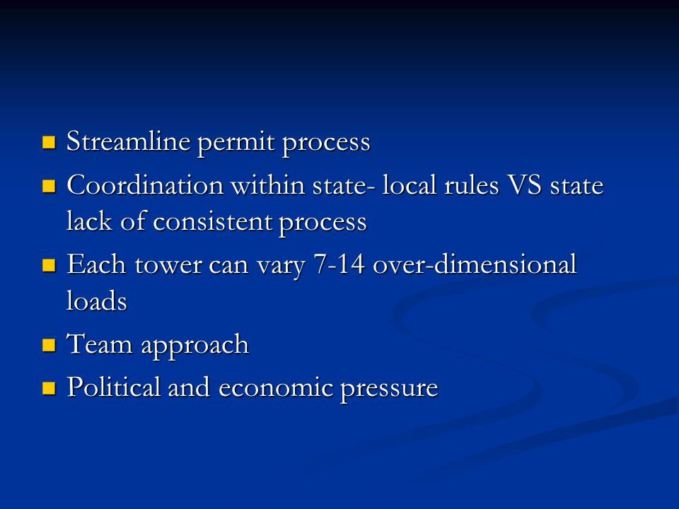 Streamline permit process Streamline permit process Coordination within state- local rules VS state lack of consistent process Coordination within state- local rules VS state lack of consistent process Each tower can vary 7-14 over-dimensional loads Each tower can vary 7-14 over-dimensional loads Team approach Team approach Political and economic pressure Political and economic pressure