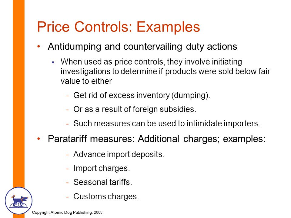 Copyright Atomic Dog Publishing, 2008Copyright Atomic Dog Publishing, Price Controls: Examples Antidumping and countervailing duty actions  When used as price controls, they involve initiating investigations to determine if products were sold below fair value to either -Get rid of excess inventory (dumping).