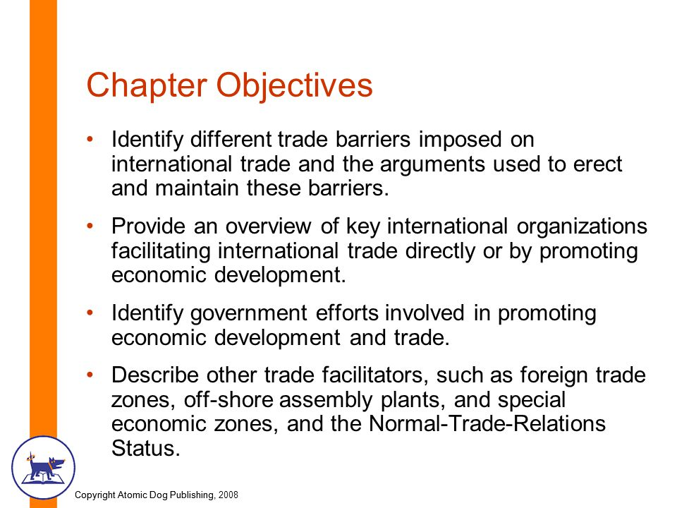 Copyright Atomic Dog Publishing, 2008Copyright Atomic Dog Publishing, Chapter Objectives Identify different trade barriers imposed on international trade and the arguments used to erect and maintain these barriers.