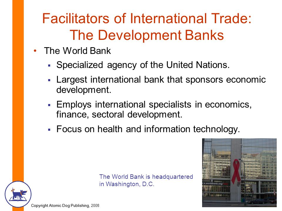 Copyright Atomic Dog Publishing, 2008Copyright Atomic Dog Publishing, Facilitators of International Trade: The Development Banks The World Bank  Specialized agency of the United Nations.