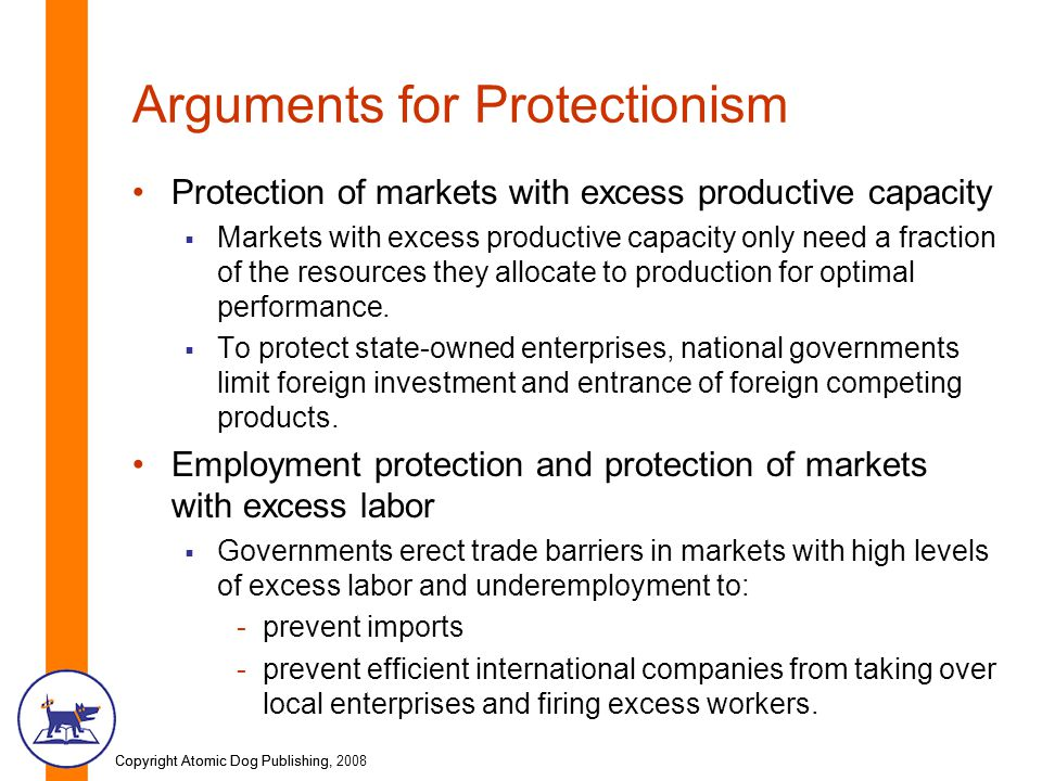 Copyright Atomic Dog Publishing, 2008Copyright Atomic Dog Publishing, Arguments for Protectionism Protection of markets with excess productive capacity  Markets with excess productive capacity only need a fraction of the resources they allocate to production for optimal performance.
