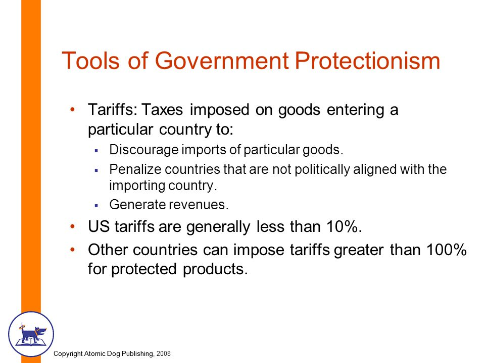 Copyright Atomic Dog Publishing, 2008Copyright Atomic Dog Publishing, Tools of Government Protectionism Tariffs: Taxes imposed on goods entering a particular country to:  Discourage imports of particular goods.