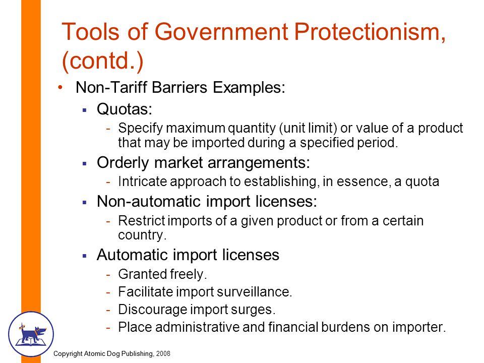 Copyright Atomic Dog Publishing, 2008Copyright Atomic Dog Publishing, Tools of Government Protectionism, (contd.) Non-Tariff Barriers Examples:  Quotas: -Specify maximum quantity (unit limit) or value of a product that may be imported during a specified period.