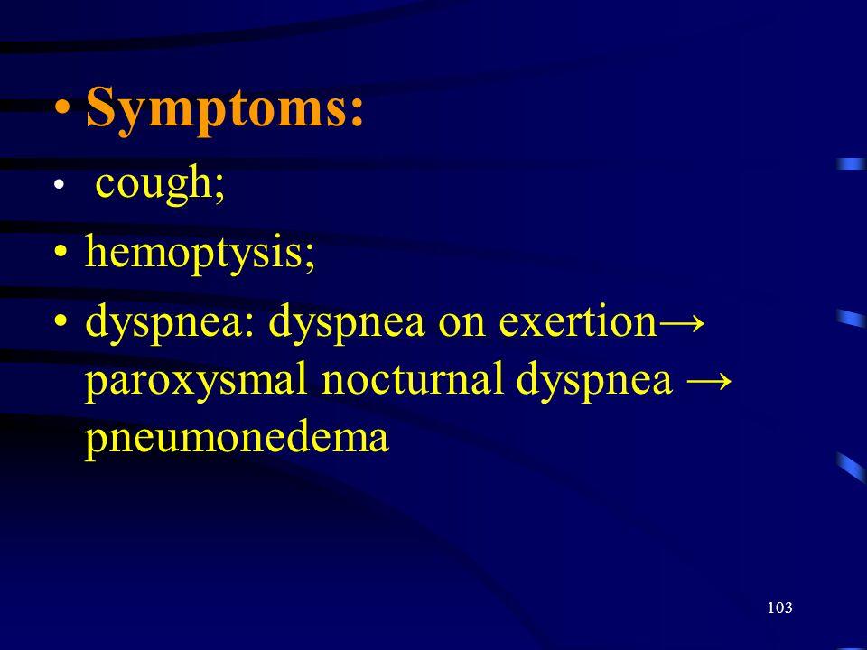 103 Symptoms: cough; hemoptysis; dyspnea: dyspnea on exertion→ paroxysmal nocturnal dyspnea → pneumonedema