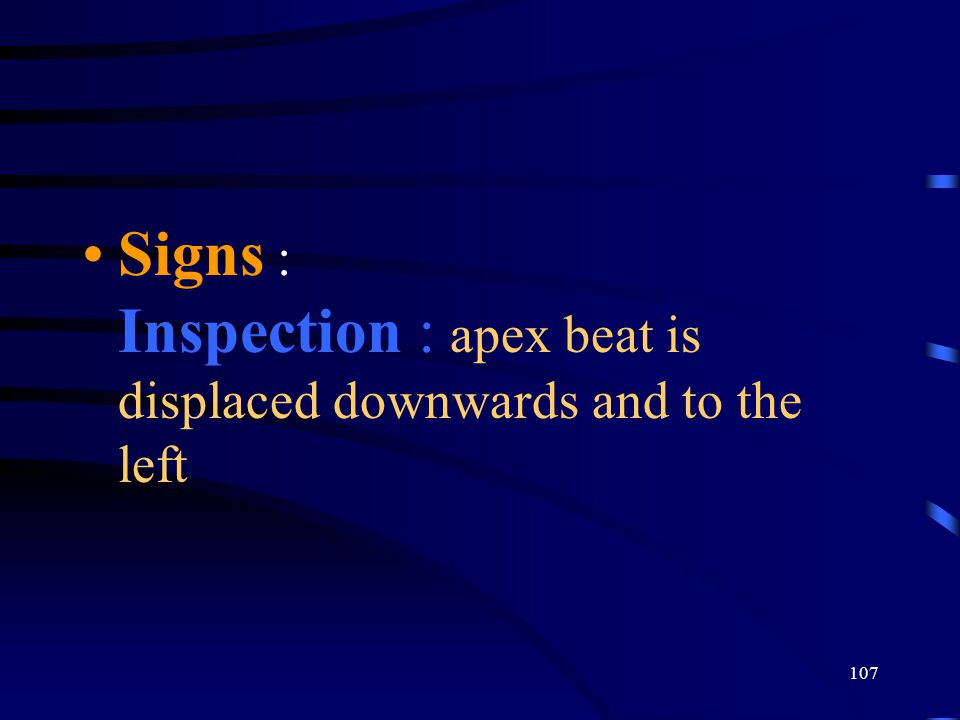 107 Signs : Inspection : apex beat is displaced downwards and to the left
