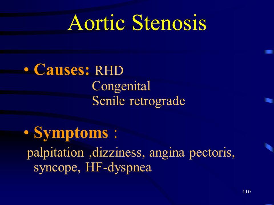 110 Aortic Stenosis Causes: RHD Congenital Senile retrograde Symptoms : palpitation,dizziness, angina pectoris, syncope, HF-dyspnea