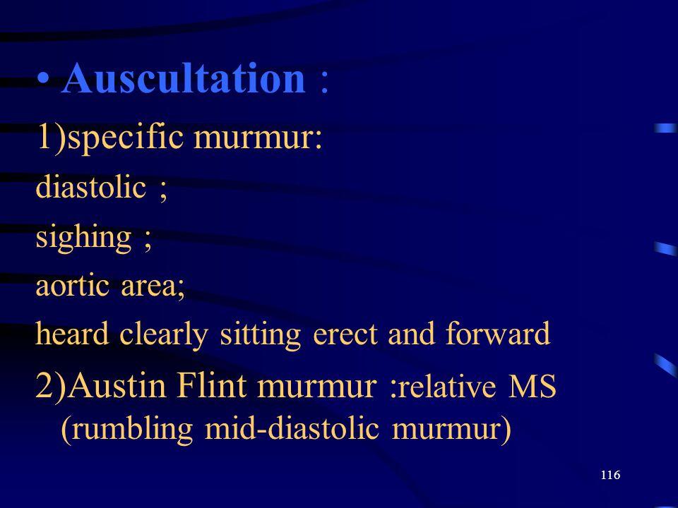 116 Auscultation : 1)specific murmur: diastolic ; sighing ; aortic area; heard clearly sitting erect and forward 2)Austin Flint murmur : relative MS (rumbling mid-diastolic murmur)