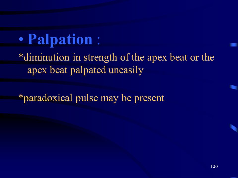 120 Palpation : *diminution in strength of the apex beat or the apex beat palpated uneasily *paradoxical pulse may be present