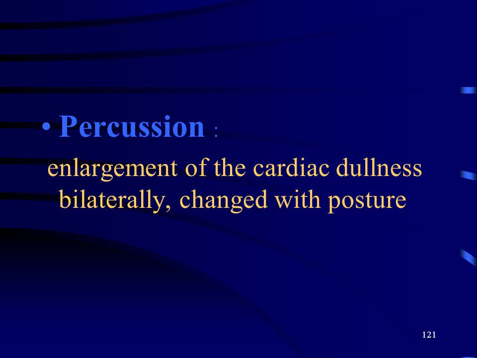 121 Percussion : enlargement of the cardiac dullness bilaterally, changed with posture