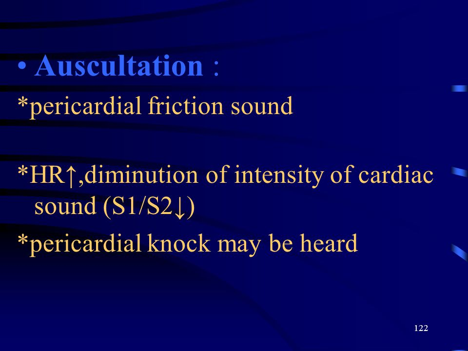 122 Auscultation : *pericardial friction sound *HR↑,diminution of intensity of cardiac sound (S1/S2↓) *pericardial knock may be heard