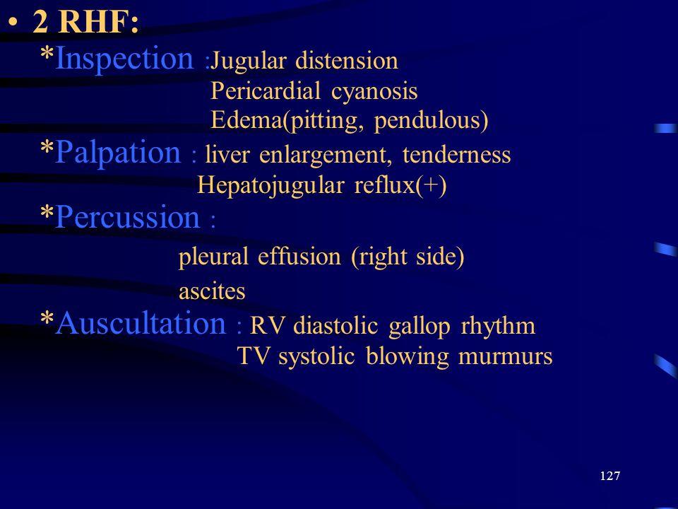127 2 RHF: *Inspection :Jugular distension Pericardial cyanosis Edema(pitting, pendulous) *Palpation : liver enlargement, tenderness Hepatojugular reflux(+) *Percussion : pleural effusion (right side) ascites *Auscultation : RV diastolic gallop rhythm TV systolic blowing murmurs