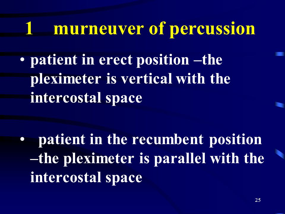 25 1 murneuver of percussion patient in erect position –the pleximeter is vertical with the intercostal space patient in the recumbent position –the pleximeter is parallel with the intercostal space