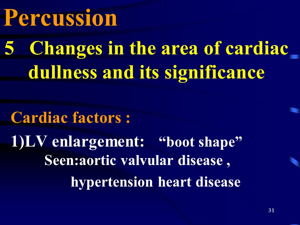 31 5 Changes in the area of cardiac dullness and its significance Cardiac factors : 1)LV enlargement: boot shape Seen:aortic valvular disease, hypertension heart disease Percussion
