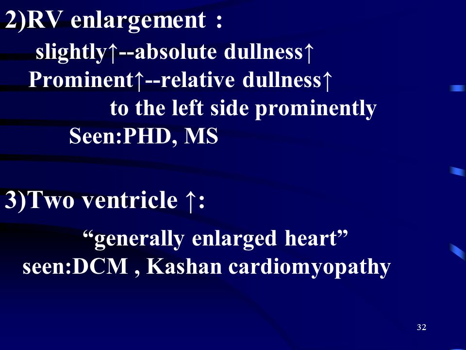 "32 2)RV enlargement : slightly↑--absolute dullness↑ Prominent↑--relative dullness↑ to the left side prominently Seen:PHD, MS 3)Two ventricle ↑: ""gener"