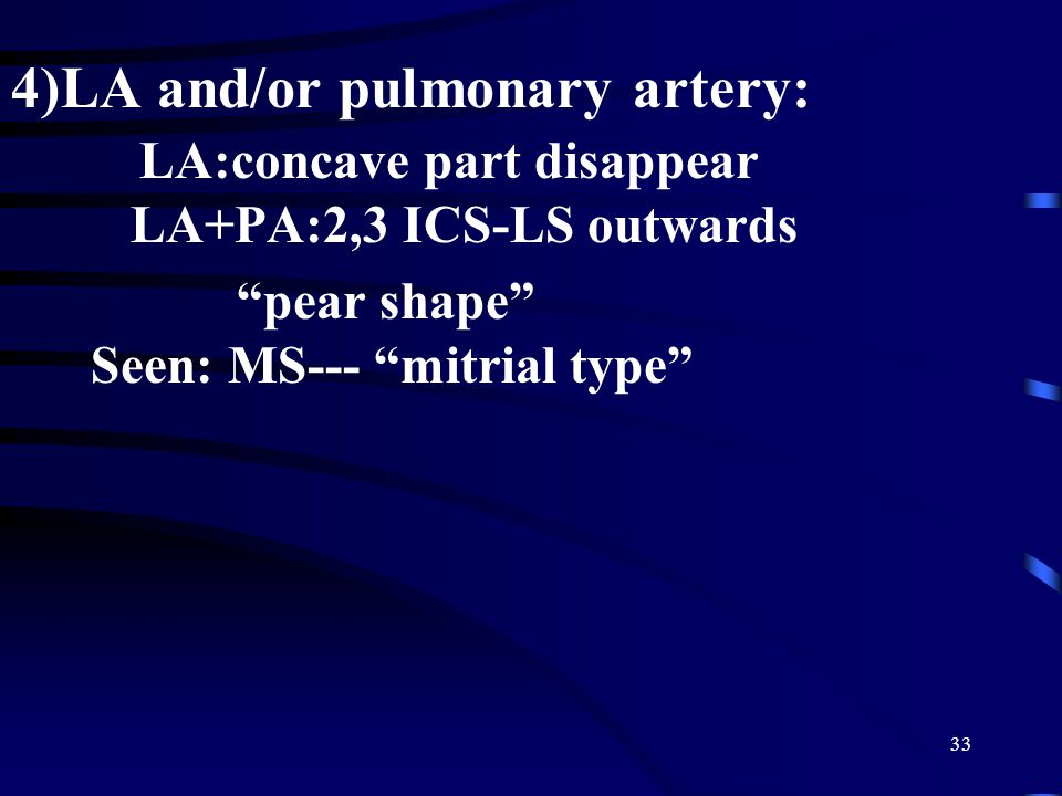 "33 4)LA and/or pulmonary artery: LA:concave part disappear LA+PA:2,3 ICS-LS outwards ""pear shape"" Seen: MS--- ""mitrial type"""