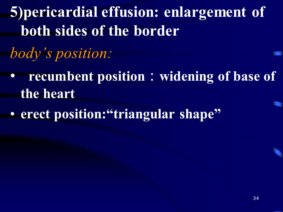 34 5)pericardial effusion: enlargement of both sides of the border body's position: recumbent position : widening of base of the heart erect position: triangular shape