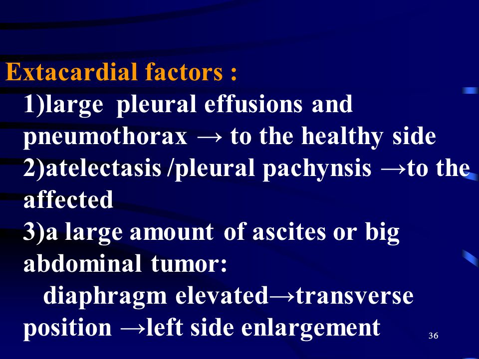 36 Extacardial factors : 1)large pleural effusions and pneumothorax → to the healthy side 2)atelectasis /pleural pachynsis →to the affected 3)a large