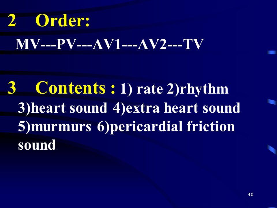 40 2 Order: MV---PV---AV1---AV2---TV 3 Contents : 1) rate 2)rhythm 3)heart sound 4)extra heart sound 5)murmurs 6)pericardial friction sound