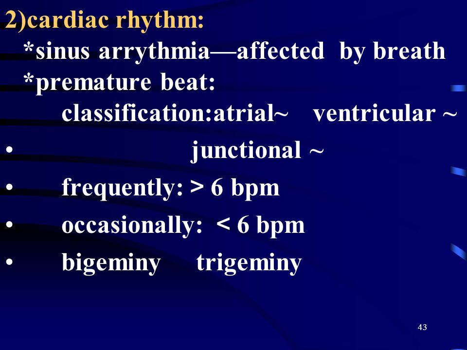 43 2)cardiac rhythm: *sinus arrythmia—affected by breath *premature beat: classification:atrial~ ventricular ~ junctional ~ frequently: > 6 bpm occasionally: < 6 bpm bigeminy trigeminy