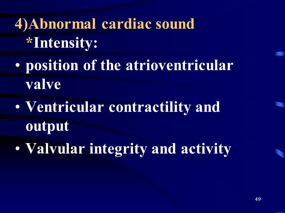 49 4)Abnormal cardiac sound *Intensity: position of the atrioventricular valve Ventricular contractility and output Valvular integrity and activity