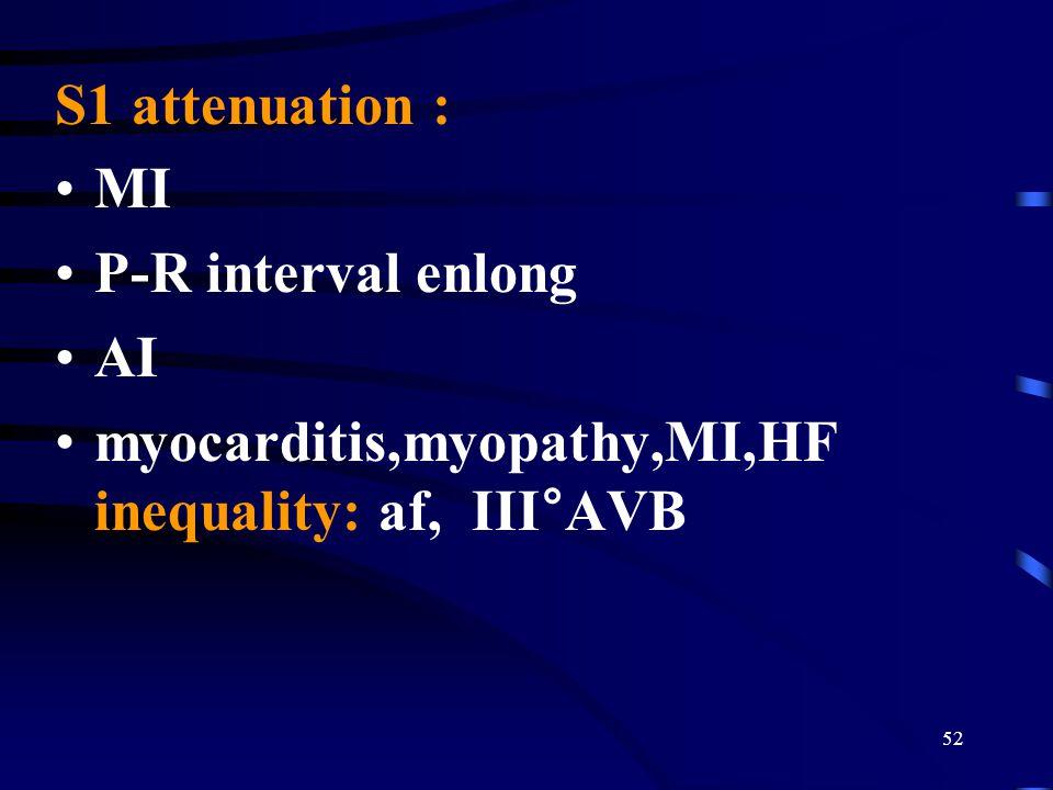 52 S1 attenuation : MI P-R interval enlong AI myocarditis,myopathy,MI,HF inequality: af, III°AVB
