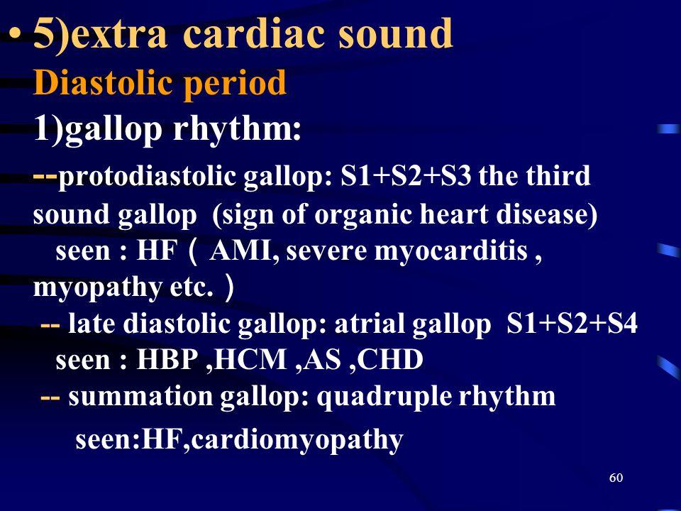 60 5)extra cardiac sound Diastolic period 1)gallop rhythm: -- protodiastolic gallop: S1+S2+S3 the third sound gallop (sign of organic heart disease) seen : HF ( AMI, severe myocarditis, myopathy etc.