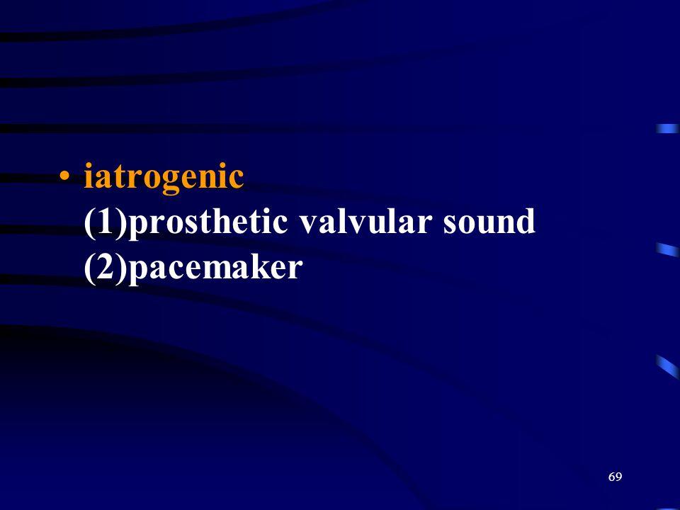 69 iatrogenic (1)prosthetic valvular sound (2)pacemaker