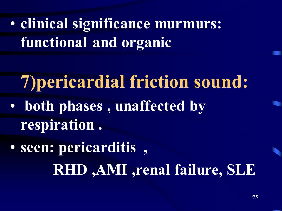 75 clinical significance murmurs: functional and organic 7)pericardial friction sound: both phases, unaffected by respiration.