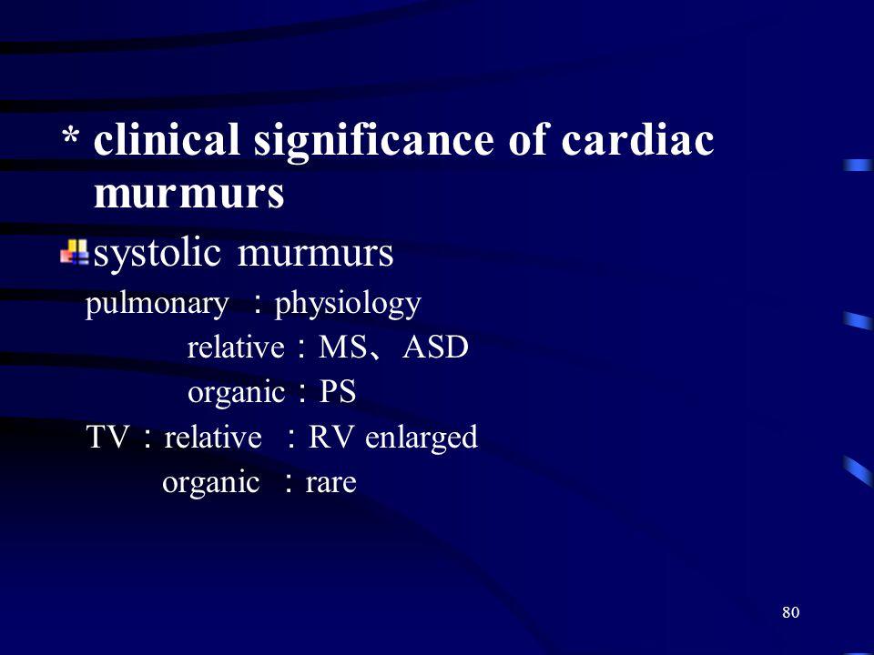 80 * clinical significance of cardiac murmurs systolic murmurs pulmonary : physiology relative : MS 、 ASD organic : PS TV : relative : RV enlarged organic : rare