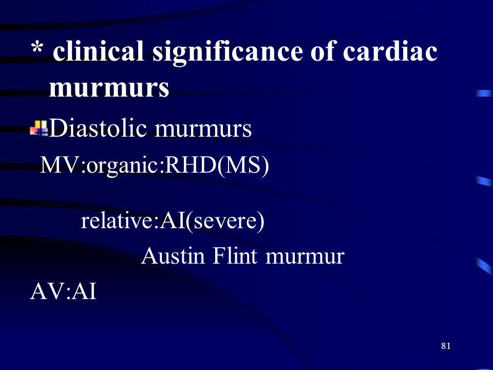 81 * clinical significance of cardiac murmurs Diastolic murmurs MV:organic:RHD(MS) relative:AI(severe) Austin Flint murmur AV:AI