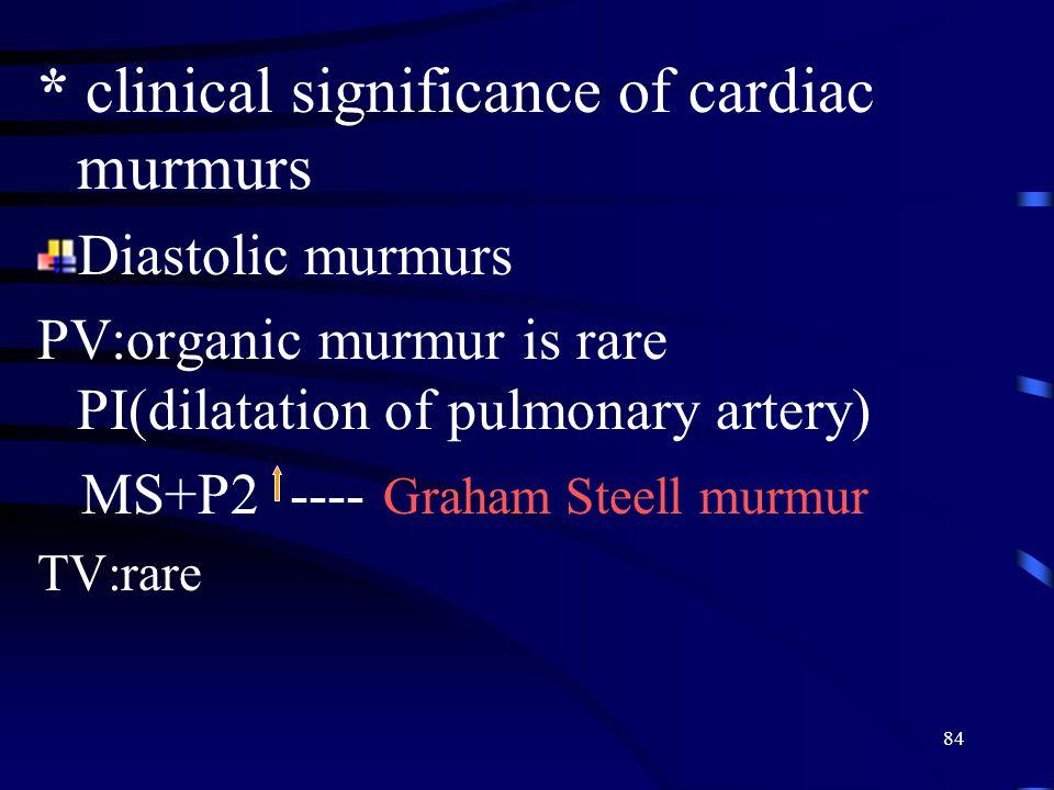 84 * clinical significance of cardiac murmurs Diastolic murmurs PV:organic murmur is rare PI(dilatation of pulmonary artery) MS+P2 ---- Graham Steell murmur TV:rare