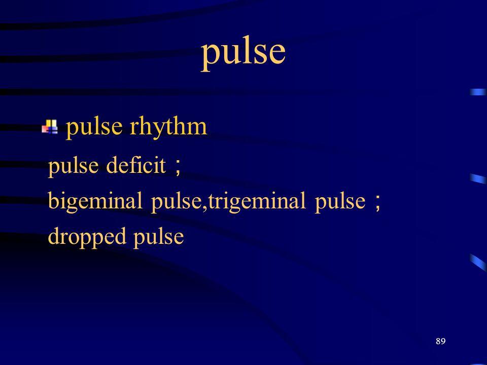 89 pulse pulse rhythm pulse deficit ; bigeminal pulse,trigeminal pulse ; dropped pulse