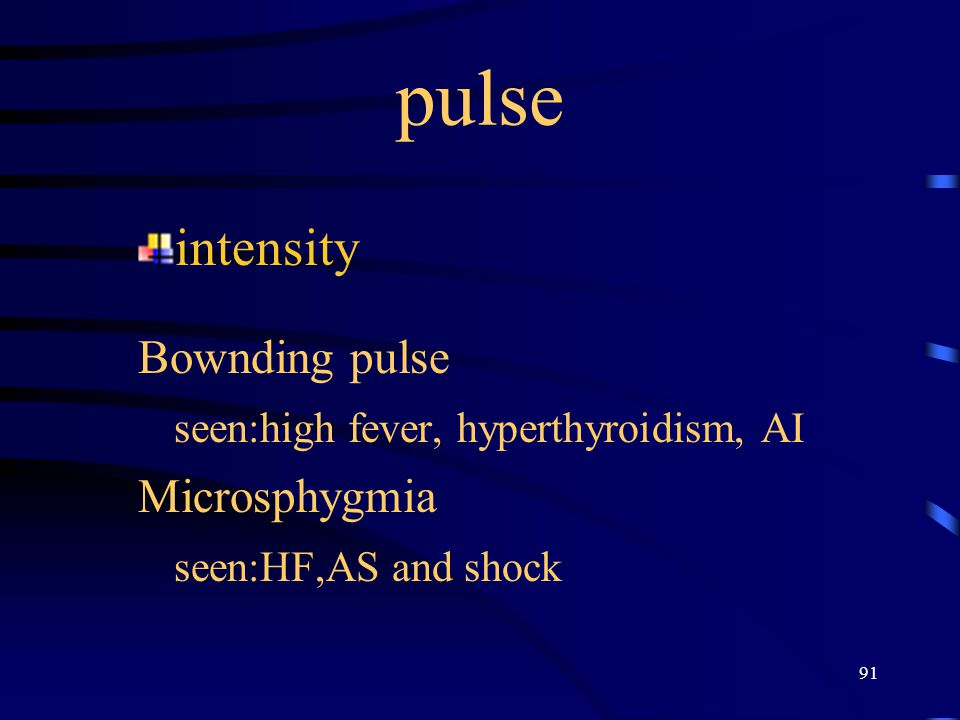 91 pulse intensity Bownding pulse seen:high fever, hyperthyroidism, AI Microsphygmia seen:HF,AS and shock