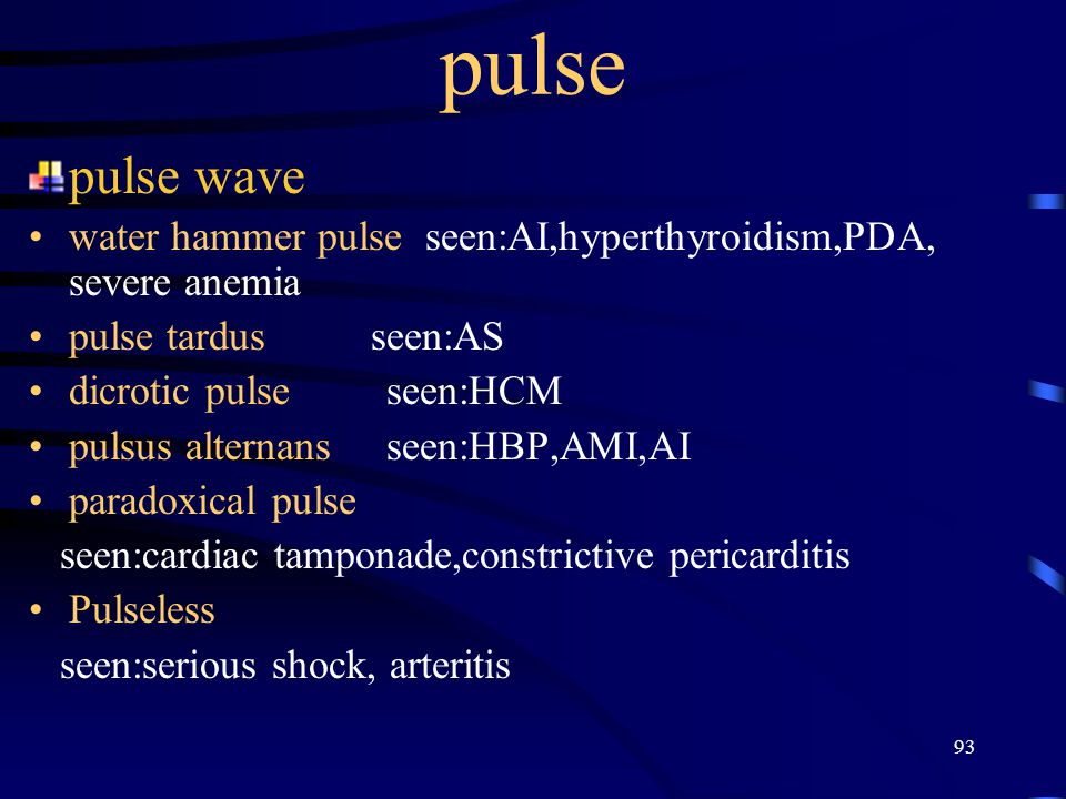 93 pulse pulse wave water hammer pulse seen:AI,hyperthyroidism,PDA, severe anemia pulse tardus seen:AS dicrotic pulse seen:HCM pulsus alternans seen:H