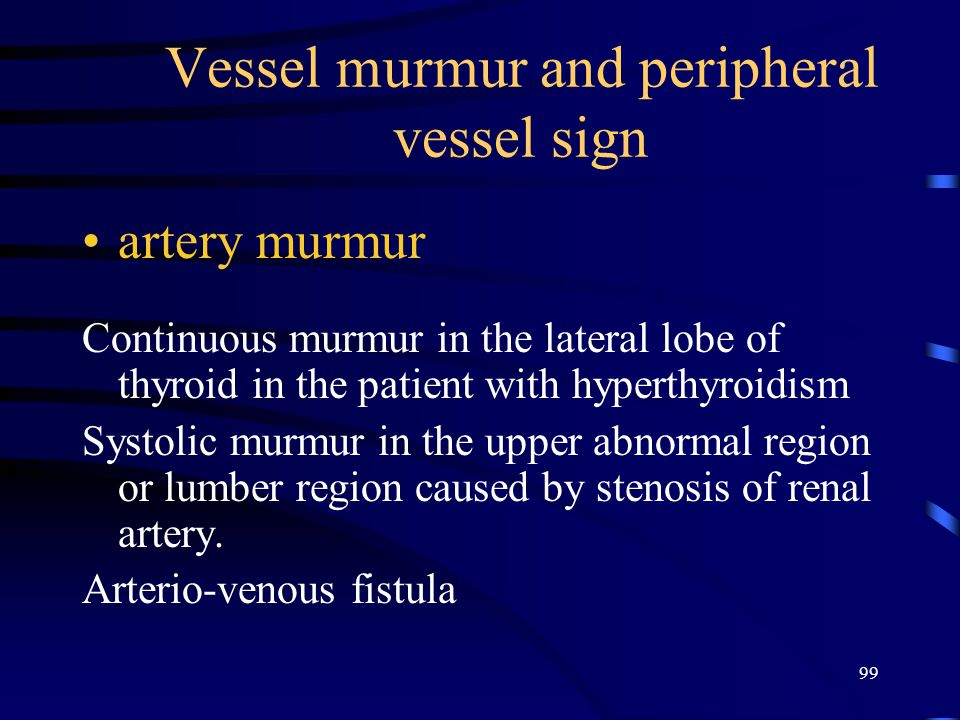 99 Vessel murmur and peripheral vessel sign artery murmur Continuous murmur in the lateral lobe of thyroid in the patient with hyperthyroidism Systolic murmur in the upper abnormal region or lumber region caused by stenosis of renal artery.