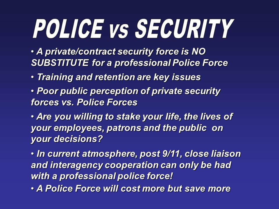 A private/contract security force is NO SUBSTITUTE for a professional Police Force A private/contract security force is NO SUBSTITUTE for a professional Police Force Training and retention are key issues Training and retention are key issues Poor public perception of private security forces vs.