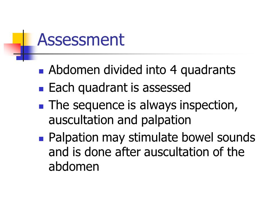 Assessment Abdomen divided into 4 quadrants Each quadrant is assessed The sequence is always inspection, auscultation and palpation Palpation may stim