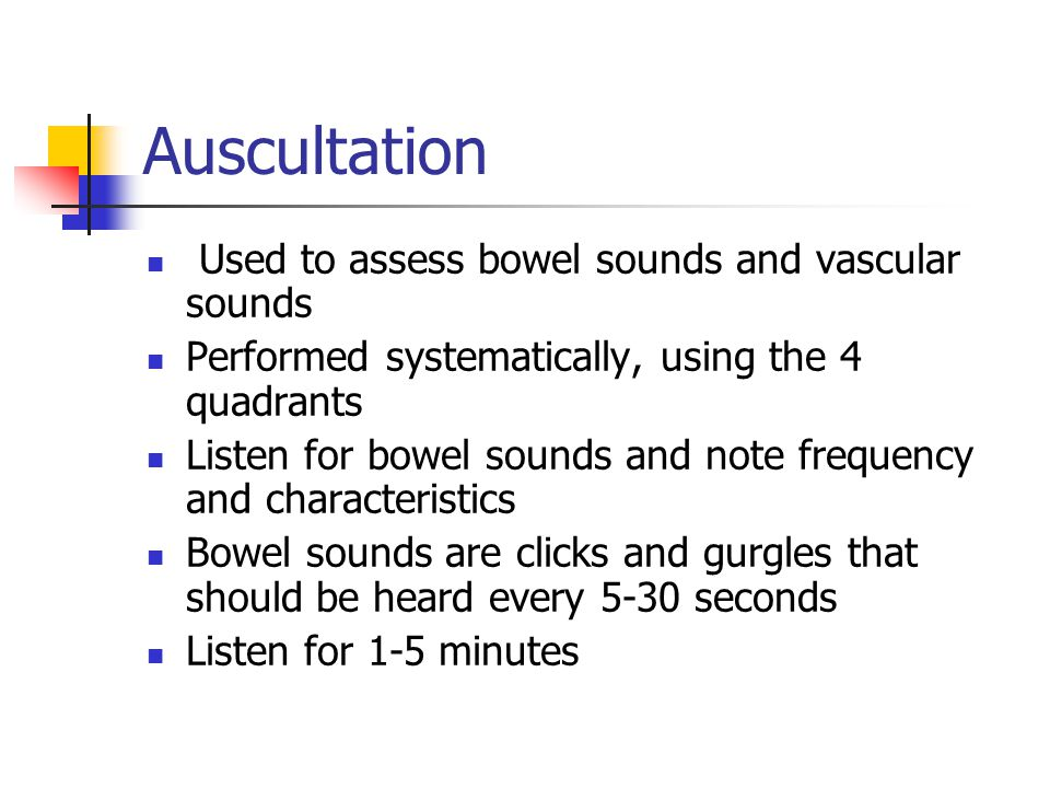 Auscultation Used to assess bowel sounds and vascular sounds Performed systematically, using the 4 quadrants Listen for bowel sounds and note frequenc
