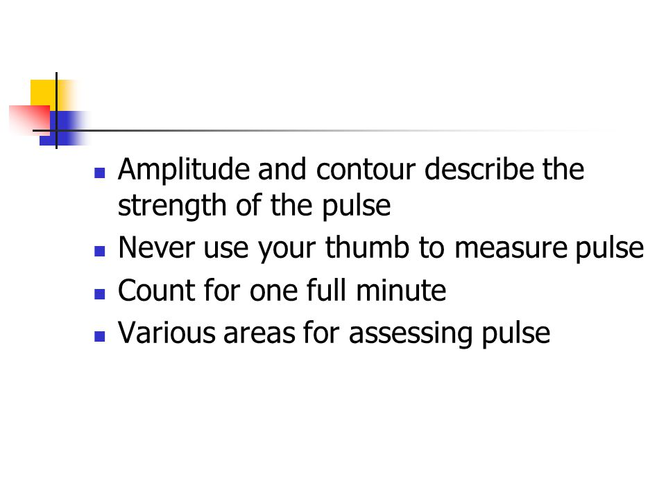 Amplitude and contour describe the strength of the pulse Never use your thumb to measure pulse Count for one full minute Various areas for assessing p