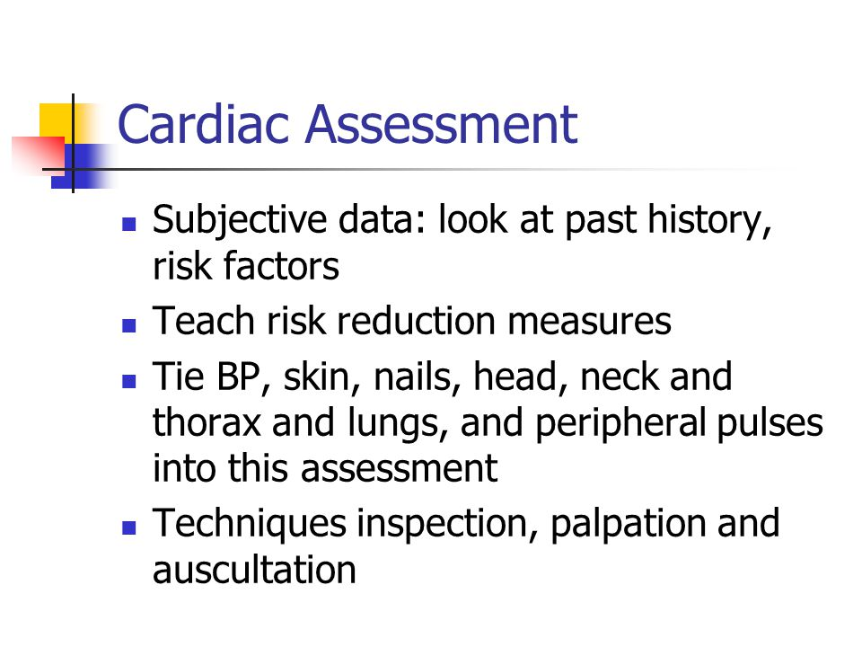 Cardiac Assessment Subjective data: look at past history, risk factors Teach risk reduction measures Tie BP, skin, nails, head, neck and thorax and lu