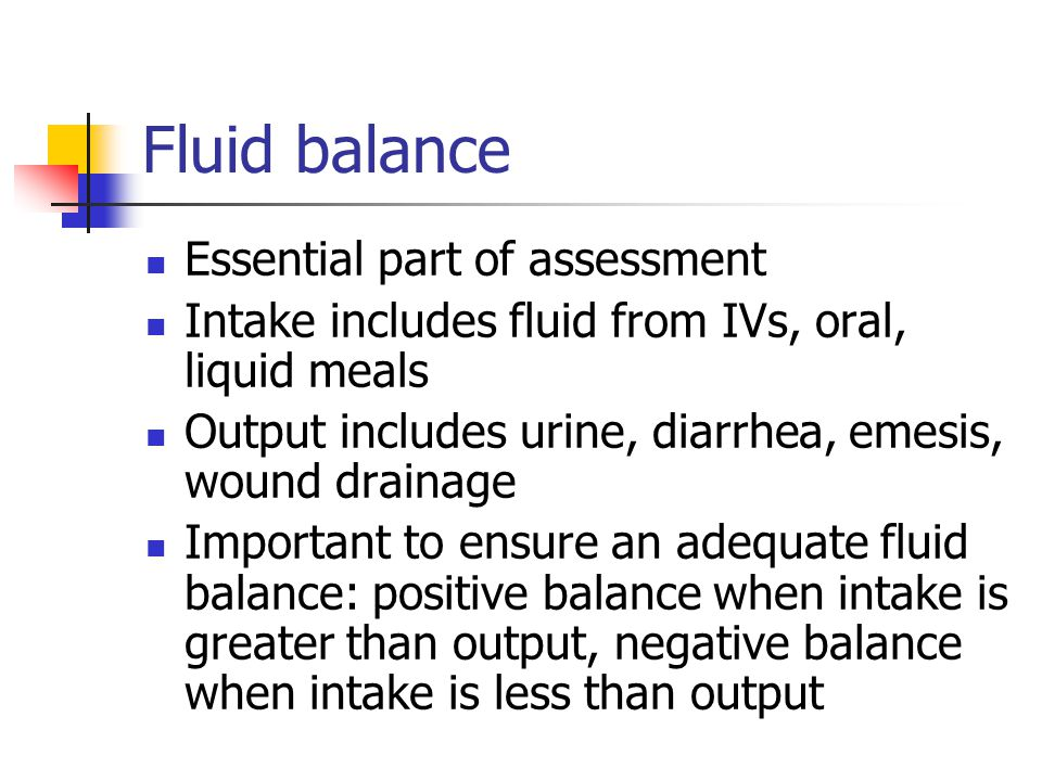 Fluid balance Essential part of assessment Intake includes fluid from IVs, oral, liquid meals Output includes urine, diarrhea, emesis, wound drainage