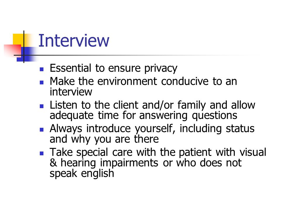 Interview Essential to ensure privacy Make the environment conducive to an interview Listen to the client and/or family and allow adequate time for an
