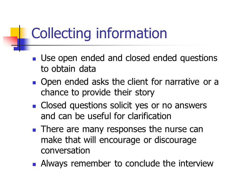 Collecting information Use open ended and closed ended questions to obtain data Open ended asks the client for narrative or a chance to provide their