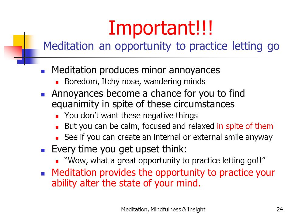Meditation, Mindfulness & Insight24 Important!!! Meditation an opportunity to practice letting go Meditation produces minor annoyances Boredom, Itchy