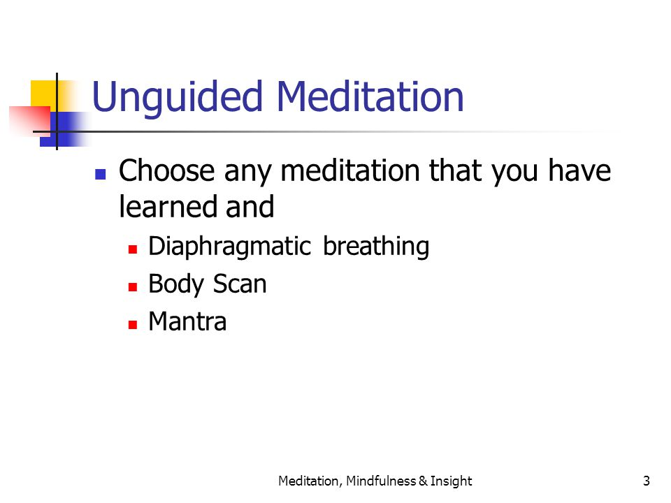 Meditation, Mindfulness & Insight3 Unguided Meditation Choose any meditation that you have learned and Diaphragmatic breathing Body Scan Mantra