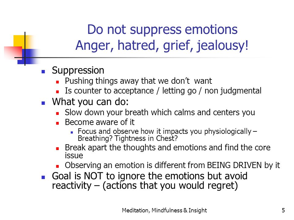 Meditation, Mindfulness & Insight5 Do not suppress emotions Anger, hatred, grief, jealousy! Suppression Pushing things away that we don't want Is coun