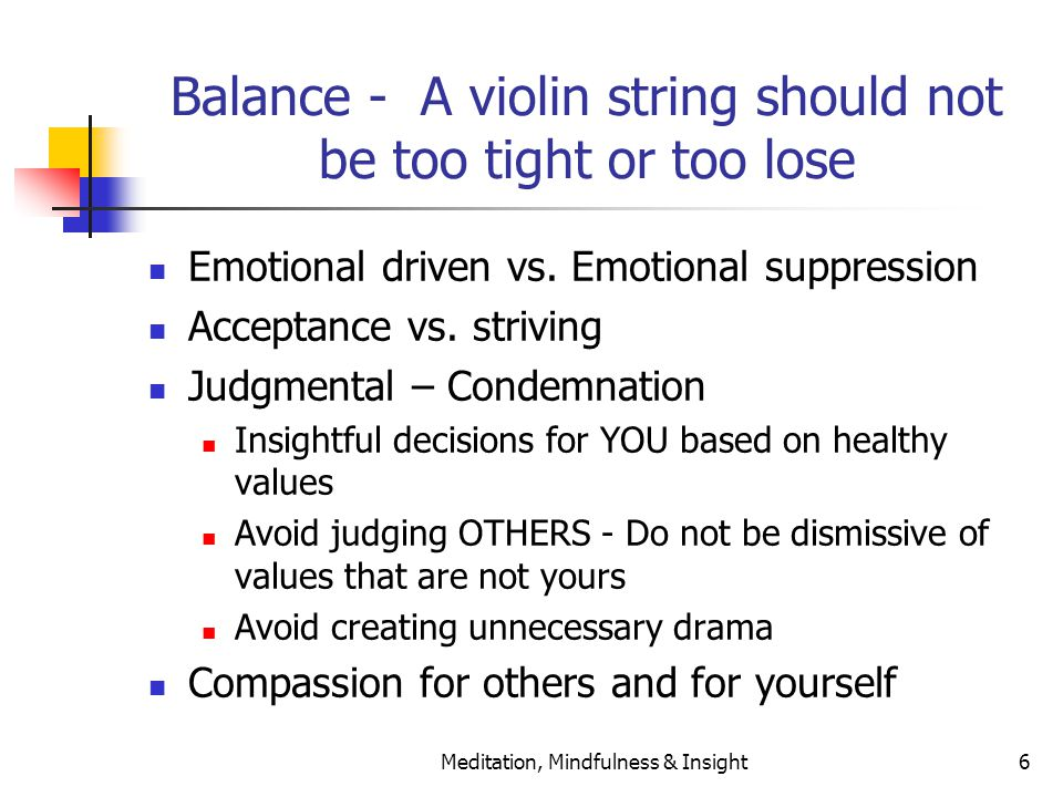 Meditation, Mindfulness & Insight6 Balance - A violin string should not be too tight or too lose Emotional driven vs. Emotional suppression Acceptance